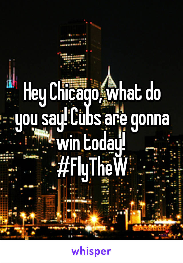 Hey Chicago, what do you say! Cubs are gonna win today!  #FlyTheW
