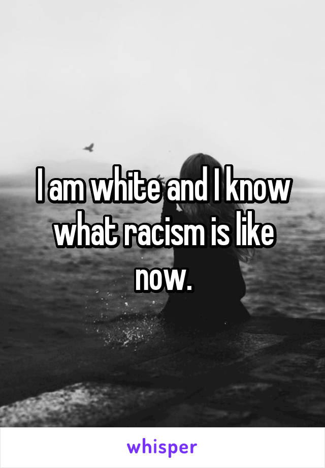 I am white and I know what racism is like now.