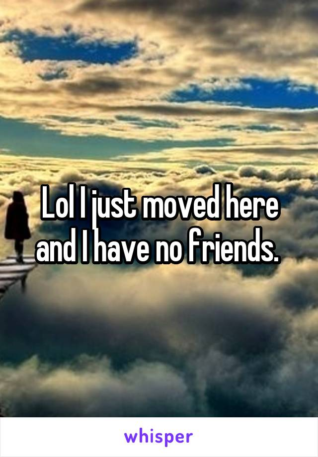 Lol I just moved here and I have no friends.