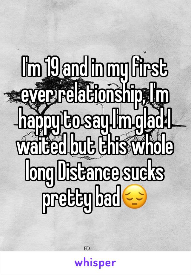 I'm 19 and in my first ever relationship, I'm happy to say I'm glad I waited but this whole long Distance sucks pretty bad😔