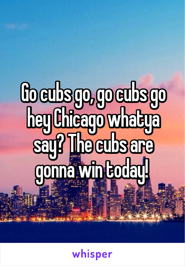Go cubs go, go cubs go hey Chicago whatya say? The cubs are gonna win today!