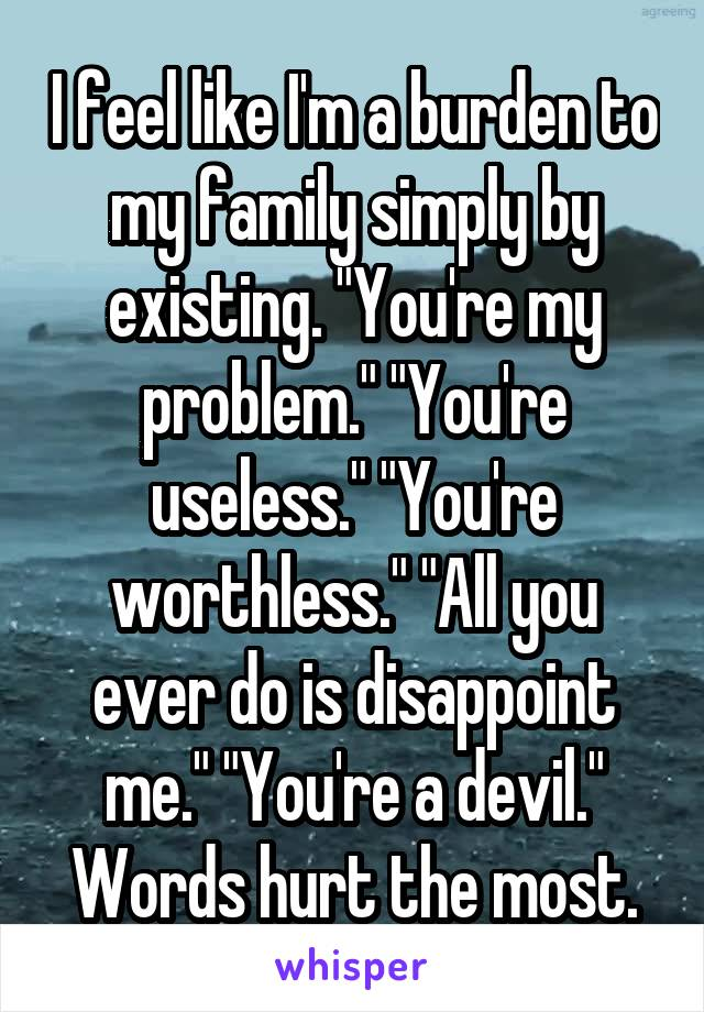 """I feel like I'm a burden to my family simply by existing. """"You're my problem."""" """"You're useless."""" """"You're worthless."""" """"All you ever do is disappoint me."""" """"You're a devil."""" Words hurt the most."""