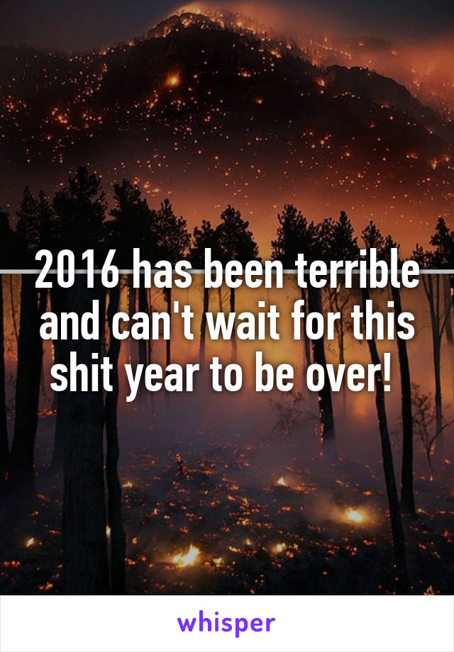2016 has been terrible and can't wait for this shit year to be over!