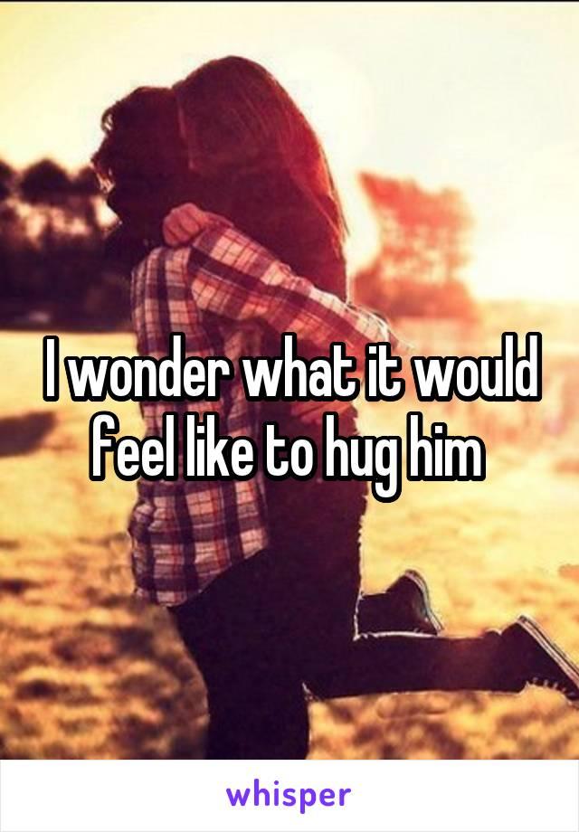 I wonder what it would feel like to hug him