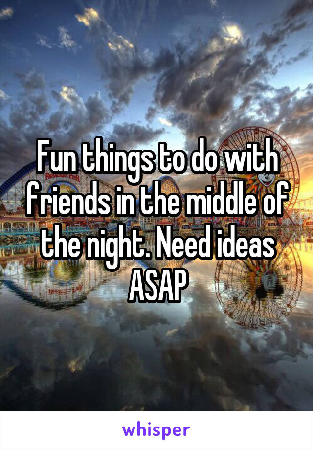 Fun things to do with friends in the middle of the night. Need ideas ASAP