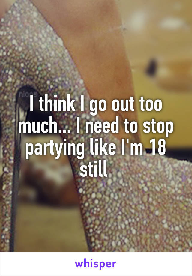 I think I go out too much... I need to stop partying like I'm 18 still