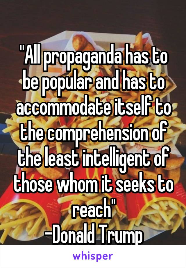 """""""All propaganda has to be popular and has to accommodate itself to the comprehension of the least intelligent of those whom it seeks to reach"""" -Donald Trump"""