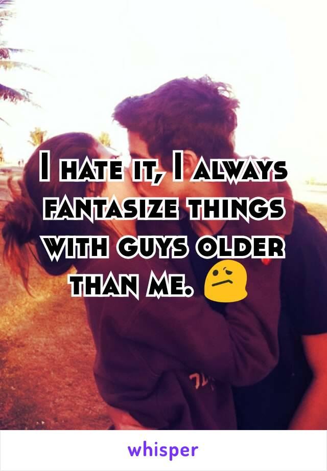 I hate it, I always fantasize things with guys older than me. 😕