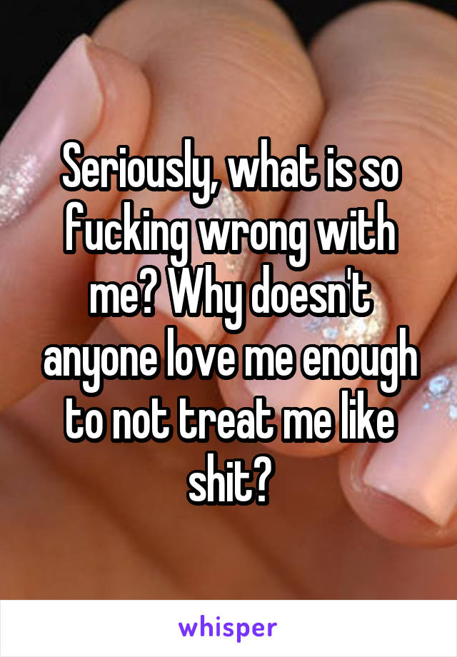 Seriously, what is so fucking wrong with me? Why doesn't anyone love me enough to not treat me like shit?