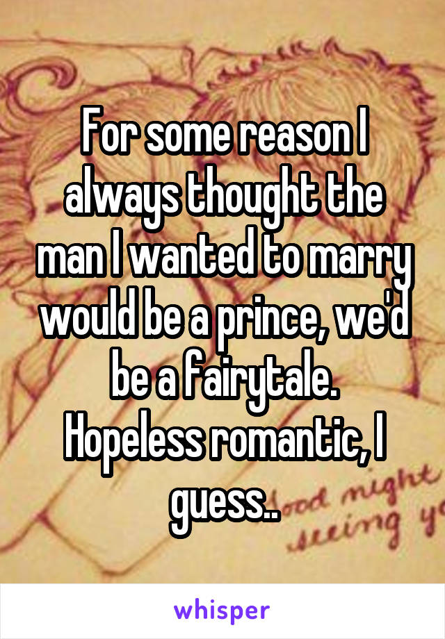 For some reason I always thought the man I wanted to marry would be a prince, we'd be a fairytale. Hopeless romantic, I guess..