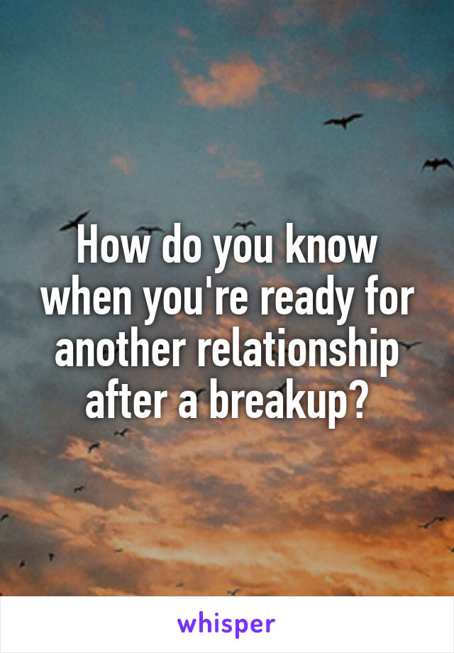 How do you know when you're ready for another relationship after a breakup?