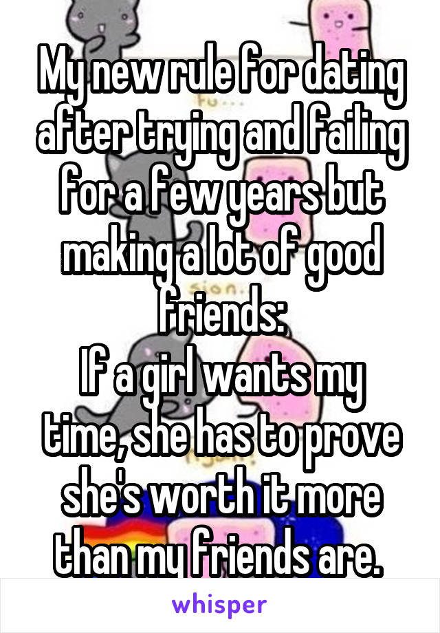 My new rule for dating after trying and failing for a few years but making a lot of good friends: If a girl wants my time, she has to prove she's worth it more than my friends are.