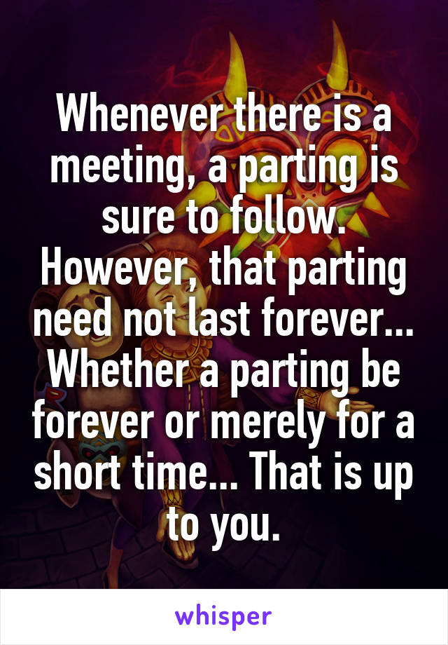 Whenever there is a meeting, a parting is sure to follow. However, that parting need not last forever... Whether a parting be forever or merely for a short time... That is up to you.