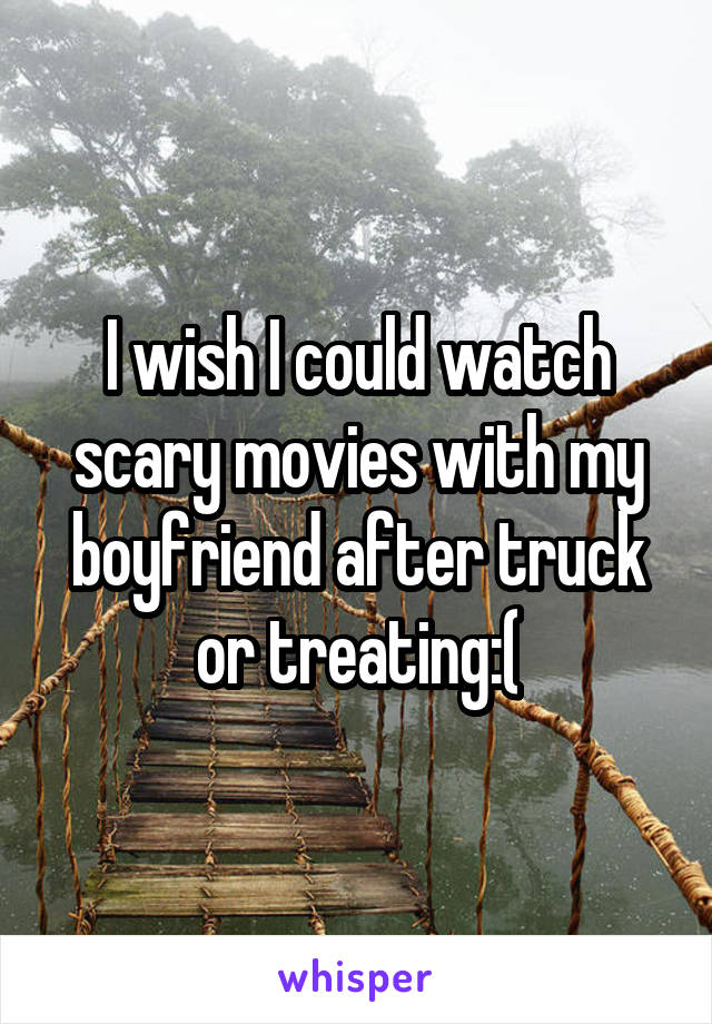 I wish I could watch scary movies with my boyfriend after truck or treating:(