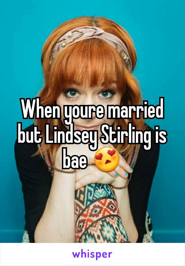 When youre married but Lindsey Stirling is bae 😍