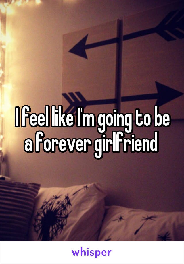 I feel like I'm going to be a forever girlfriend