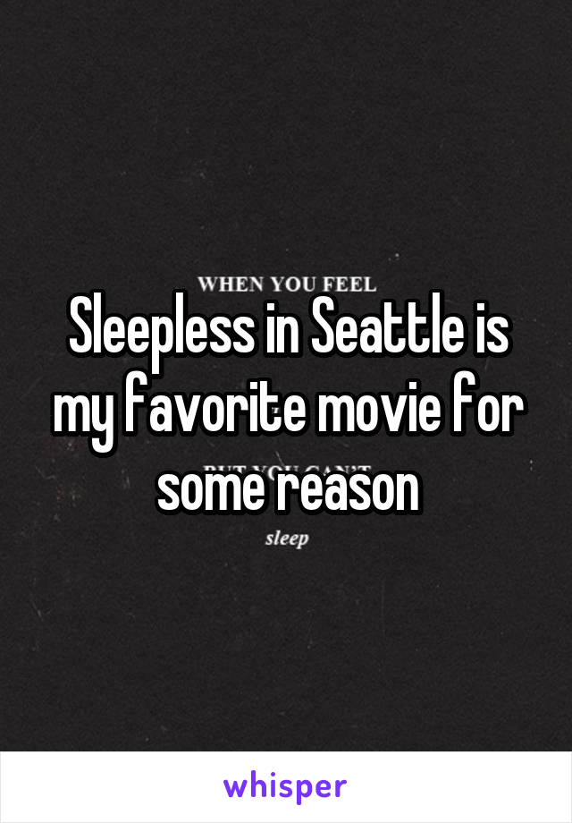 Sleepless in Seattle is my favorite movie for some reason