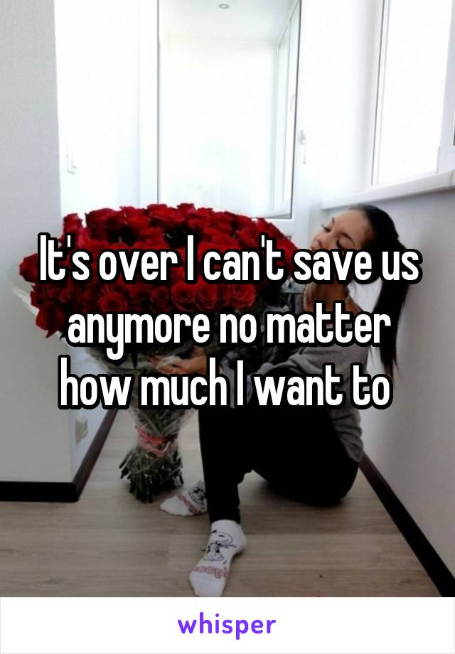 It's over I can't save us anymore no matter how much I want to