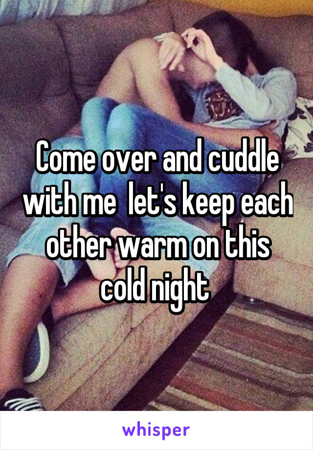Come over and cuddle with me  let's keep each other warm on this cold night