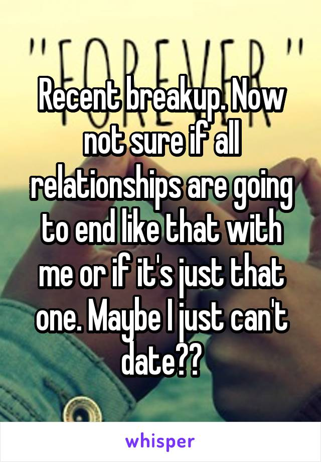 Recent breakup. Now not sure if all relationships are going to end like that with me or if it's just that one. Maybe I just can't date??
