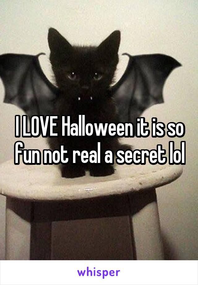 I LOVE Halloween it is so fun not real a secret lol