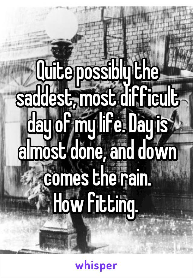 Quite possibly the saddest, most difficult day of my life. Day is almost done, and down comes the rain. How fitting.