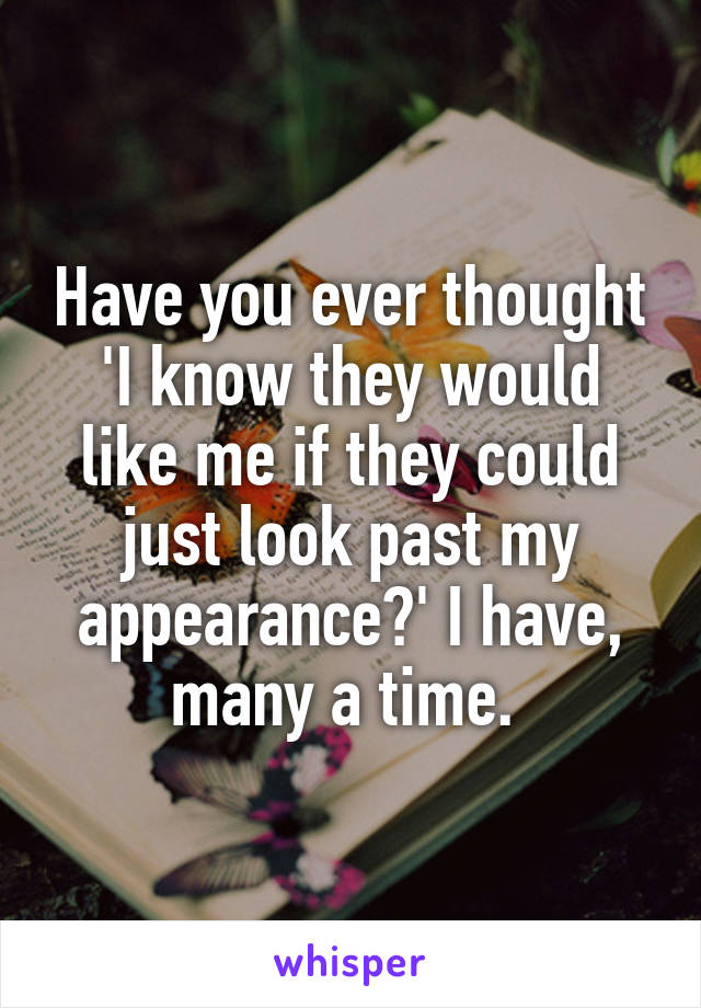 Have you ever thought 'I know they would like me if they could just look past my appearance?' I have, many a time.