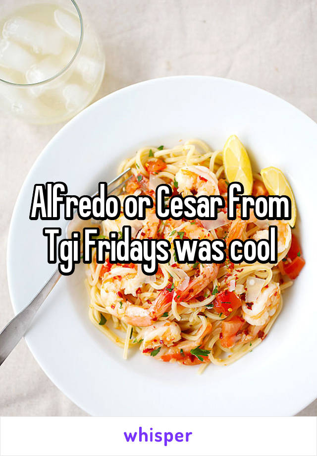 Alfredo or Cesar from Tgi Fridays was cool