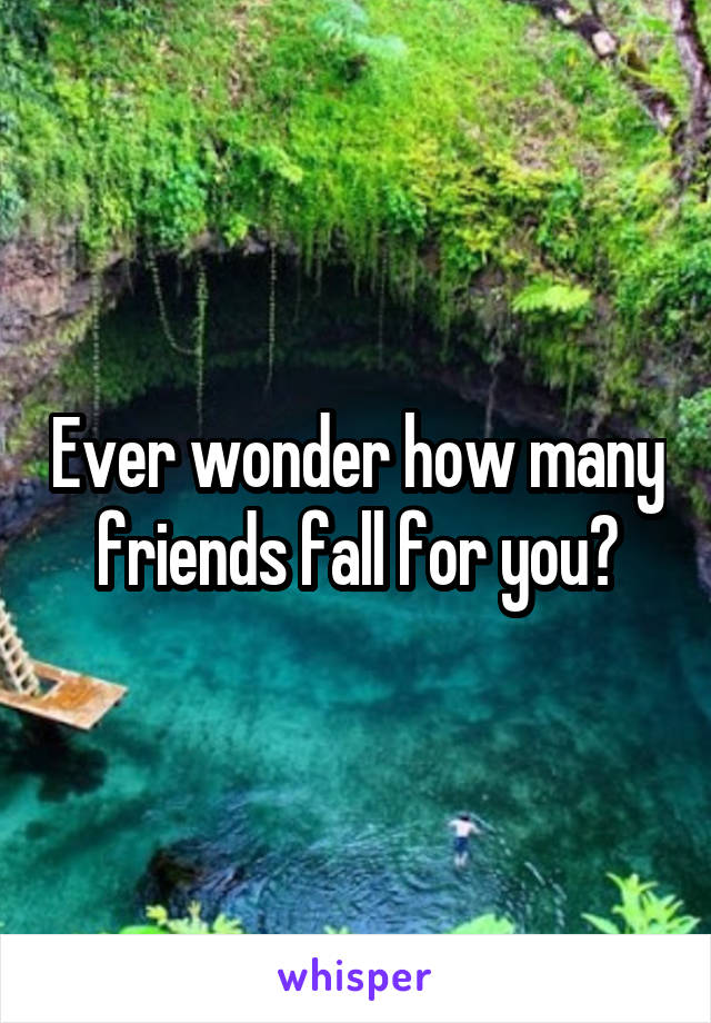Ever wonder how many friends fall for you?
