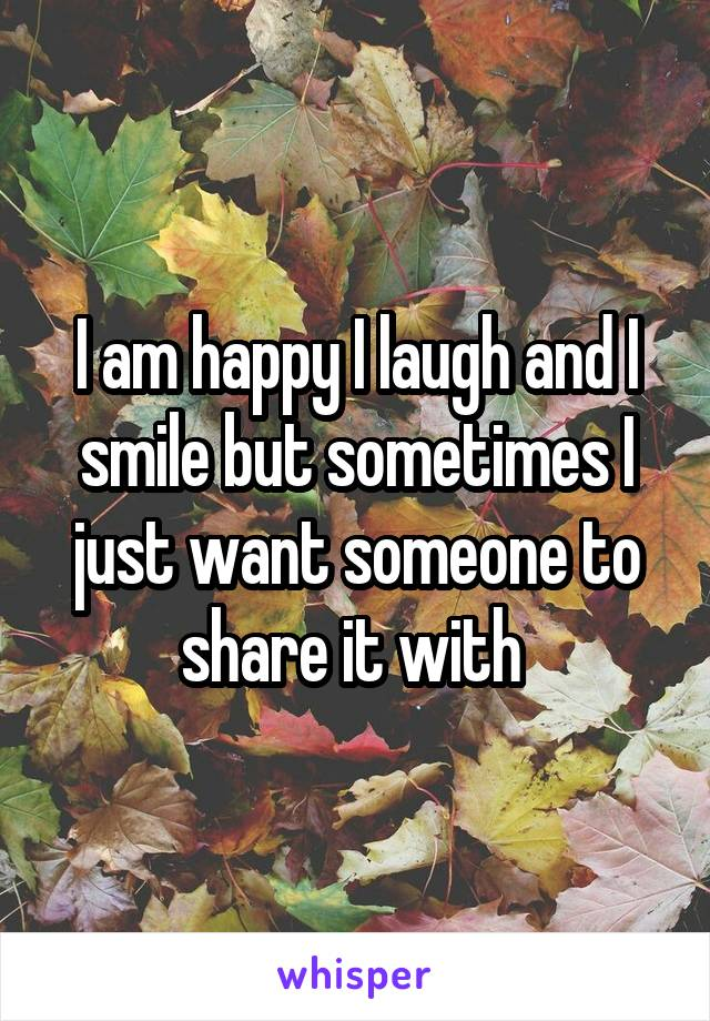 I am happy I laugh and I smile but sometimes I just want someone to share it with