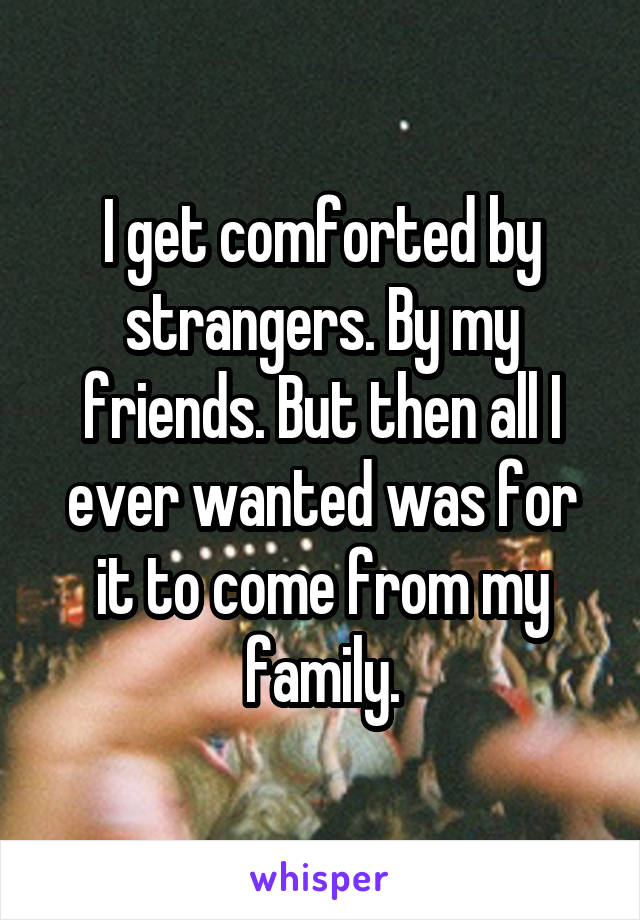 I get comforted by strangers. By my friends. But then all I ever wanted was for it to come from my family.