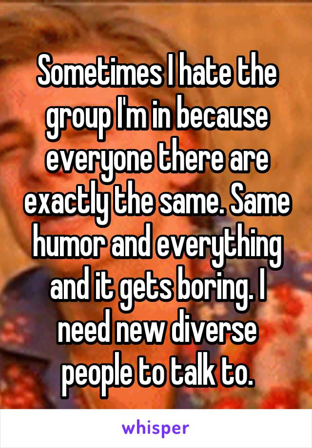 Sometimes I hate the group I'm in because everyone there are exactly the same. Same humor and everything and it gets boring. I need new diverse people to talk to.