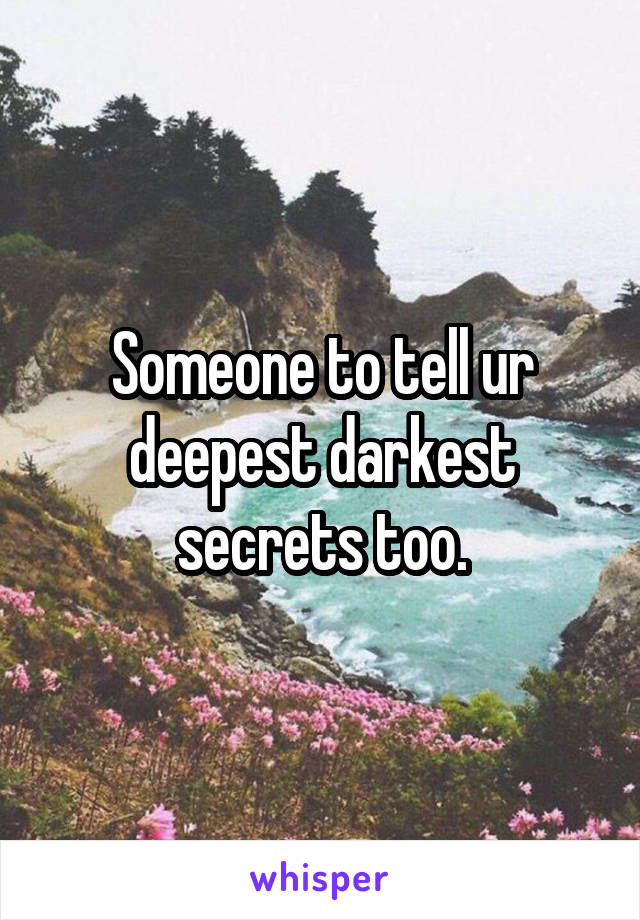 Someone to tell ur deepest darkest secrets too.
