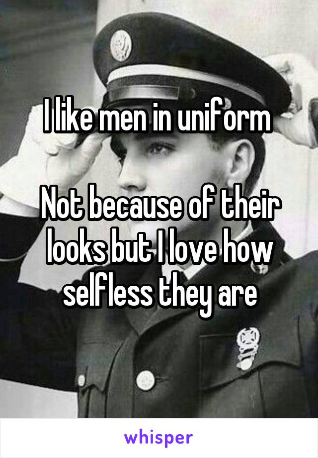 I like men in uniform   Not because of their looks but I love how selfless they are
