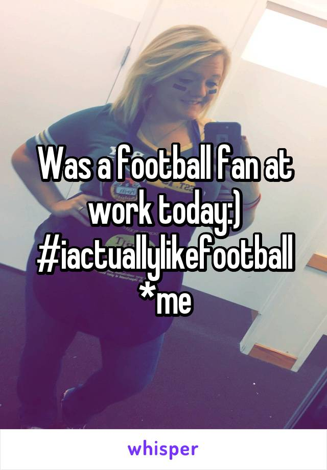 Was a football fan at work today:) #iactuallylikefootball *me
