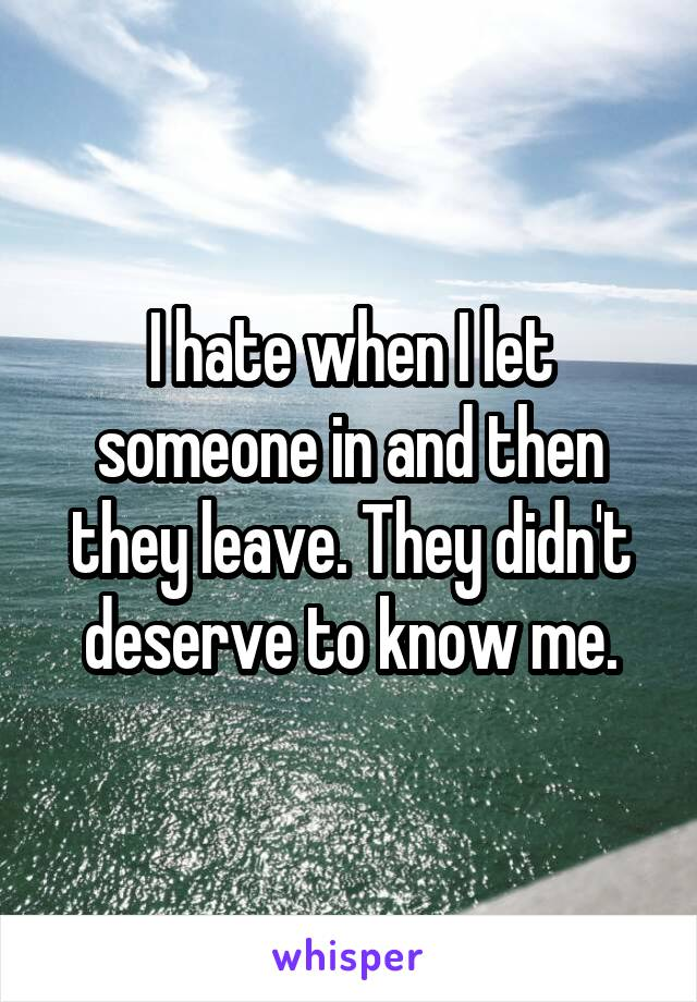 I hate when I let someone in and then they leave. They didn't deserve to know me.