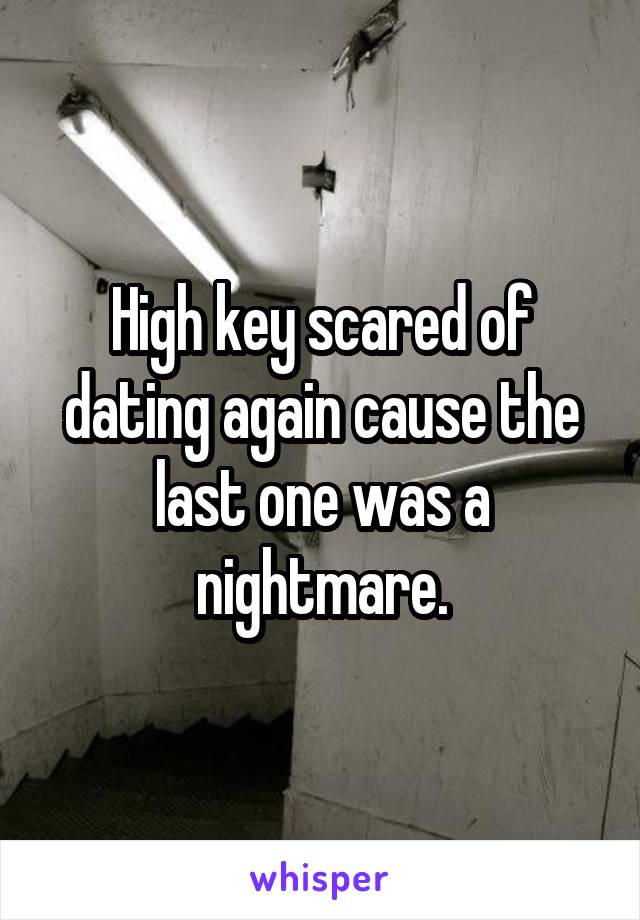 High key scared of dating again cause the last one was a nightmare.