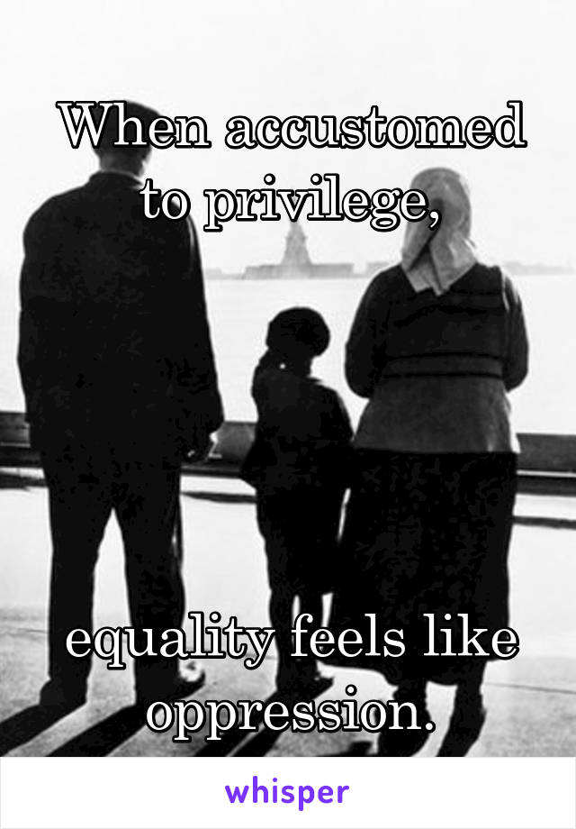 When accustomed to privilege,      equality feels like oppression.