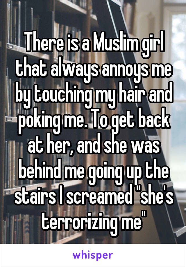 """There is a Muslim girl that always annoys me by touching my hair and poking me. To get back at her, and she was behind me going up the stairs I screamed """"she's terrorizing me"""""""