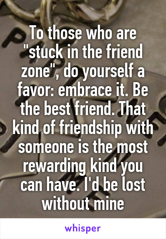 """To those who are """"stuck in the friend zone"""", do yourself a favor: embrace it. Be the best friend. That kind of friendship with someone is the most rewarding kind you can have. I'd be lost without mine"""