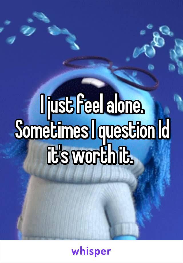 I just feel alone. Sometimes I question Id it's worth it.