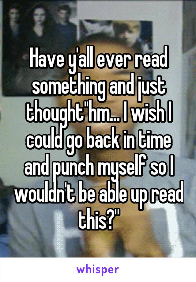 """Have y'all ever read something and just thought""""hm... I wish I could go back in time and punch myself so I wouldn't be able up read this?"""""""