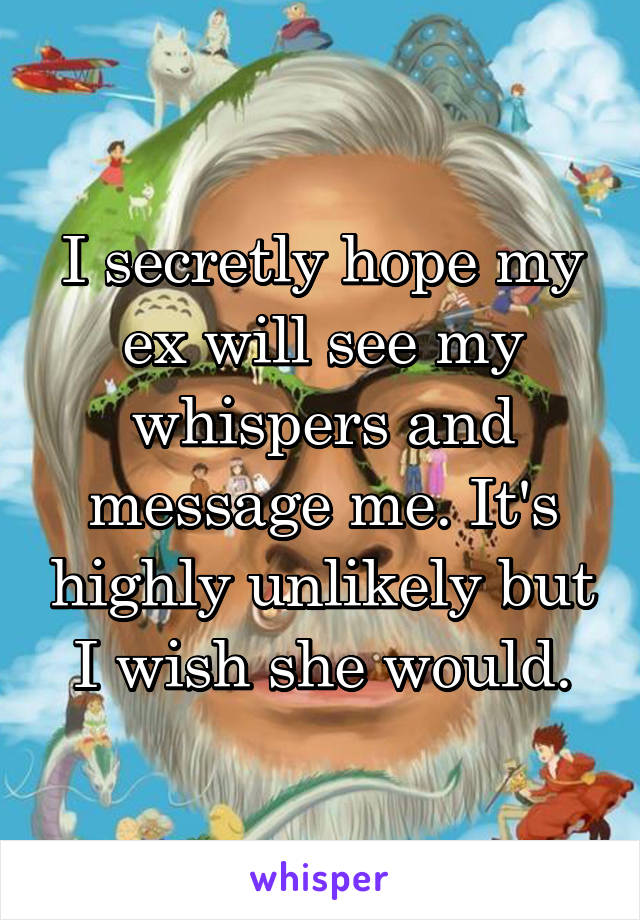 I secretly hope my ex will see my whispers and message me. It's highly unlikely but I wish she would.