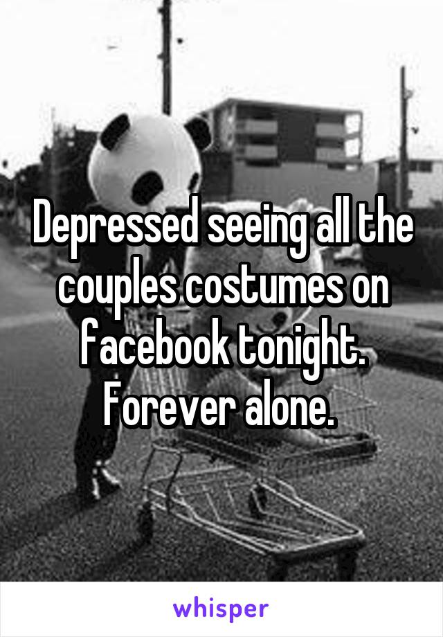 Depressed seeing all the couples costumes on facebook tonight. Forever alone.