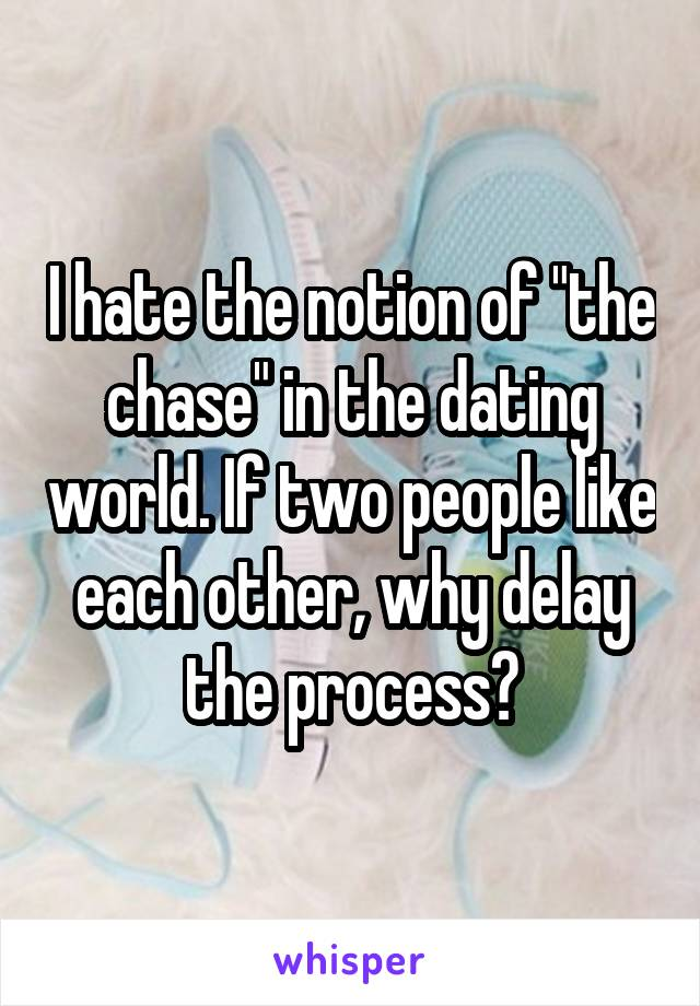 """I hate the notion of """"the chase"""" in the dating world. If two people like each other, why delay the process?"""