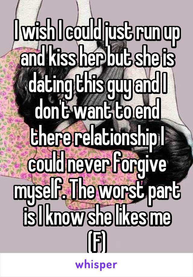 I wish I could just run up and kiss her but she is dating this guy and I don't want to end there relationship I could never forgive myself. The worst part is I know she likes me (F)