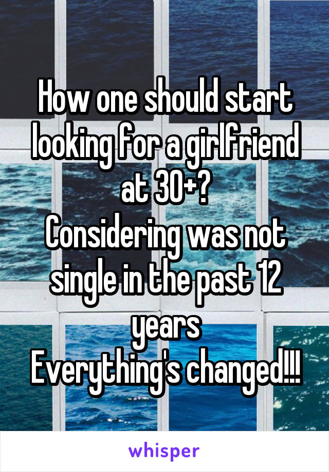 How one should start looking for a girlfriend at 30+? Considering was not single in the past 12 years Everything's changed!!!