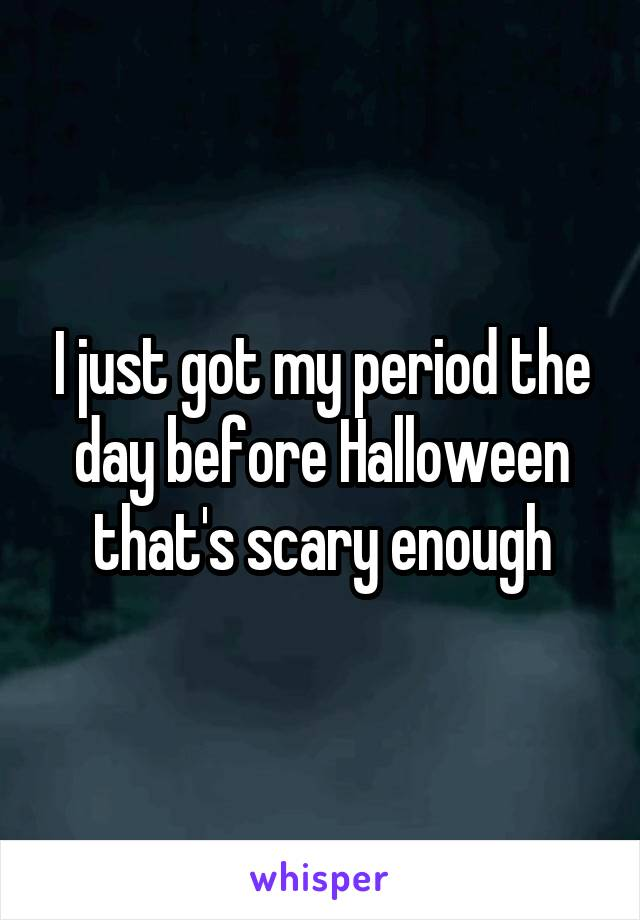 I just got my period the day before Halloween that's scary enough