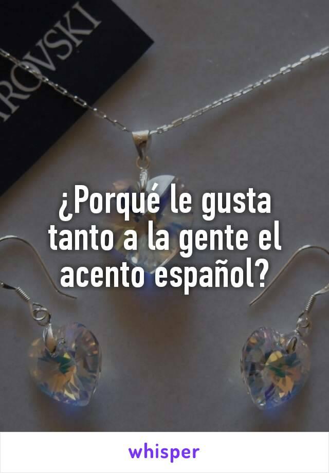 ¿Porqué le gusta tanto a la gente el acento español?