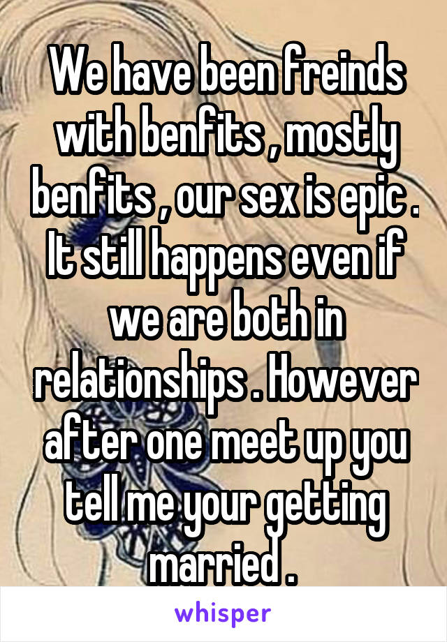 We have been freinds with benfits , mostly benfits , our sex is epic . It still happens even if we are both in relationships . However after one meet up you tell me your getting married .